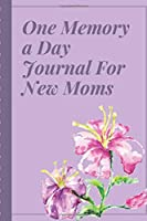 One Memory A Day Journal For New Moms: Touching Memory | New Baby Gift | Baby Shower | New Moms | Wisdom | Maternal | Inspirational | Pampering | Heart To Heart | Wonderful