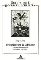 Deutschland Und Das Gelbe Meer: Die Deutsche Weltpolitik in Ostasien 1897-1902 (Europaeische Hochschulschriften / European University Studie)