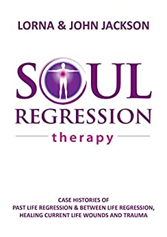 Soul Regression Therapy: Past Life Regression and Between Life Regression, Healing Current Life Wounds and Trauma by [Jackson, Lorna, Jackson, John]