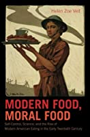 Modern Food, Moral Food: Self-Control, Science, and the Rise of Modern American Eating in the Early Twentieth Century by Helen Zoe Veit(2015-08-01)