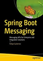 Spring Boot Messaging: Messaging APIs for Enterprise and Integration Solutions