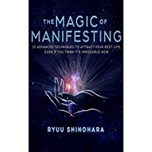 The Magic of Manifesting: 15 Advanced Techniques To Attract Your Best Life, Even If You Think It's Impossible Now (Law of Attraction Book 1)