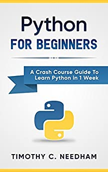 Python: For Beginners: A Crash Course Guide To Learn Python in 1 Week (coding, programming, web-programming, programmer) by [Needham, Timothy C.]