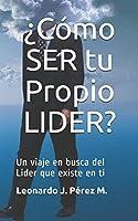 ¿Cómo SER tu Propio LIDER?: Un viaje en  busca del Lider que existe en tí (Rompiendo esquemas con Tips de Gerencia)