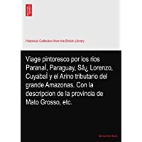 Viage pintoresco por los rios ParanaÌ, Paraguay, Sâ¿ Lorenzo, CuyabaÌ y el Arino tributario del grande Amazonas. Con la descripcion de la provincia de Mato Grosso, etc.