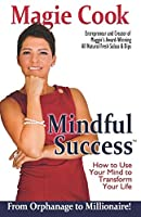 Mindful Success: How to Use Your Mind to Transform Your Life