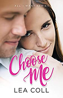 Choose Me: An Opposites Attract Romance (All I Want Series Book 1) by [Coll, Lea]