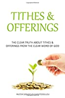 Tithes & Offerings: The Clear Truth About Tithes & Offerings From The Clear Word of GOD