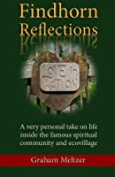 Findhorn Reflections: A Very Personal Take on Life Inside the Famous Spiritual Community and Ecovillage