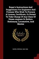 Roper's Instructions and Suggestions for Engineers and Firemen Who Wish to Procure a License, Certificate, or Permit to Take Charge of Any Class of Steam-Engines or Boilers, Stationary, Locomotive, and Marine