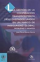 La Gestion de la cooperacion transfronteriza Mexico-Estados Unidos en un marco de inseguridad global/ Management of Border Cooperation between Mexico and The United States in the Context of Global Insecurity: Problemas Y Desafios/ Problems and Challenges (Conocer Para Decidir)