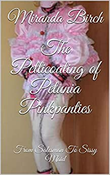[Birch, Miranda]のThe Petticoating of Petunia Pinkpanties: From Salesman To Sissy Maid (English Edition)