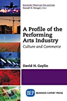 A Profile of the Performing Arts Industry: Culture and Commerce (Industry Profiles Collection)