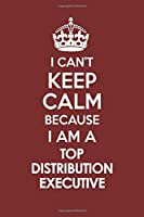 I CAN'T KEEP CALM BECAUSE I AM A TOP DISTRIBUTION EXECUTIVE: Motivational Career quote blank lined Notebook Journal 6x9 matte finish