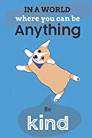 In A World Where You Can Be Anything Be Kind: Cute Corgi Dog Lover Journal / Notebook / Diary Perfect for Birthday Card Present or Christmas Gift Show Your Support For Mans Best Friend and The Greatest Pets In The World(6x9 - 110 Blank Lined Pages)