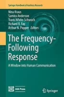 The Frequency-Following Response: A Window into Human Communication (Springer Handbook of Auditory Research)