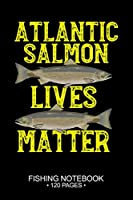 "Atlantic Salmon Lives Matter Fishing Notebook 120 Pages: 6""x 9'' Blank Paper Sheets Paperback Log-Book Cool Unique Freshwater Game Fish Saltwater Fly Journal Composition Notes Day Planner Notepad"