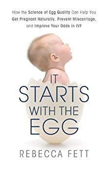 It Starts with the Egg: How the Science of Egg Quality Can Help You Get Pregnant Naturally, Prevent Miscarriage, and Improve Your Odds in IVF by [Fett, Rebecca]