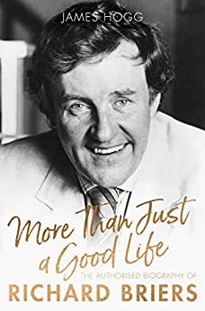More Than Just A Good Life: The Authorised Biography of Richard Briers by [Hogg, James]