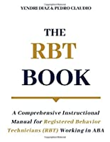 The RBT Book: A Comprehensive Instructional Manual for Registered Behavior Technicians (RBT) Working in ABA