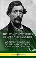 The Life and Adventures of James P. Beckwourth: Mountaineer, Scout, and Pioneer, and Chief of the Crow Nation of Indians (Hardcover)