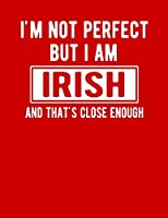 I'm Not Perfect But I Am Irish And That's Close Enough: Funny Irish Notebook Heritage Gifts 100 Page Notebook 8.5x11 Irish Gifts