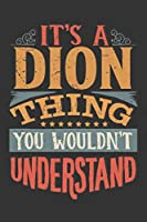 Its A Dion Thing You Wouldnt Understand: Dion Diary Planner Notebook Journal 6x9 Personalized Customized Gift For Someones Surname Or First Name is Dion