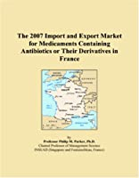 The 2007 Import and Export Market for Medicaments Containing Antibiotics or Their Derivatives in France