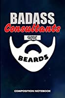 Badass Consultants Have Beards: Composition Notebook, Funny Sarcastic Birthday Journal for Bad Ass Bearded Men, Consultancy lovers to write on