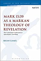 Mark 15:39 As a Markan Theology of Revelation: The Centurion's Confession As Apocalyptic Unveiling (Library of New Testament Studies)