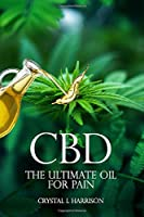 CBD:  THE ULTIMATE OIL  FOR  PAIN THE COMPLETE GUIDE TO THE RELIEF OF PAIN, ANXIETY, INSOMNIA, AND MUCH MORE FOR BETTER HEALTH WITHOUT THE HARMFUL SIDE EFFECTS
