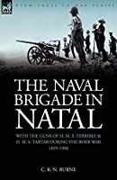 The Naval Brigade in Natal: With the Guns of H. M. S. Terrible & H. M. S. Tartar During the Boer War 1899-1900