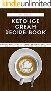 KETO ICE CREAM RECIPE BOOK: Homemade keto- friendly ice creams, frozen desert recipes and healthy low carb treats for ketogenic diet (English Edition)