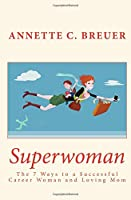 Superwoman: The 7 Ways to a Successful Career Woman and Loving Mom