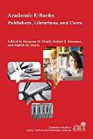 Academic E-Books: Publishers, Librarians, and Users (Charleston Insights in Library, Archival, and Information Sciences)