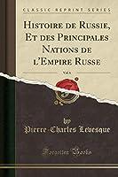 Histoire de Russie, Et Des Principales Nations de l'Empire Russe, Vol. 6 (Classic Reprint)