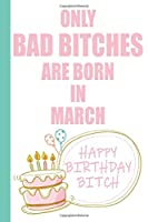 Only Bad Bitches Are Born in March Happy Birthday Bitch: Funny Blank Lined Notebook | Blank Journal Makes a Great  Gag Gift for Friends and Family | Better Than a Card