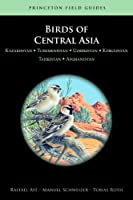 Birds of Central Asia: Kazakhstan, Turkmenistan, Uzbekistan, Kyrgyzstan, Tajikistan, Afghanistan (Princeton Field Guides)