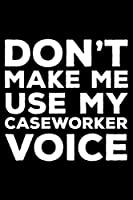 Don't Make Me Use My Caseworker Voice: 6x9 Notebook, Ruled, Funny Office Writing Notebook, Journal For Work, Daily Diary, Planner, Organizer, for Caseworkers, Social Workers
