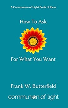 How To Ask For What You Want (Communion of Light Book of Ideas 3) by [Butterfield, Frank W.]