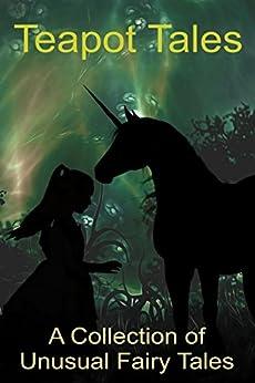 Teapot Tales: A Collection of Unusual Fairy Tales (UK) by [Fyfe, Rebecca, Rauk-Mitchell, Bron, Howland, Ashley, Gijsbers, Melissa, Fyfe, Robert, Fyfe, Angelica, Fyfe, Kayla, Nielsen, Theresa, Harris, Brenda A.]