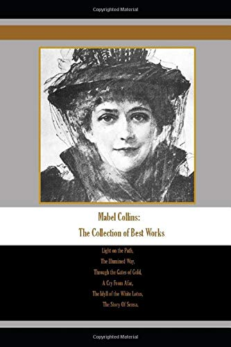 Mabel Collins: The Collection of Best Works: Light on the Path, The Illumined Way, Through the Gates of Gold, A Cry From Afar, The Idyll of the White Lotus, The Story Of Sensa.