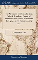 The Adventures of Robert Chevalier, Call'd de Beauchene, Captain of a Privateer in New-France. by Monsieur Le Sage, ... in Two Volumes. ... of 2; Volume 1