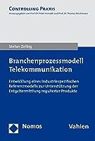 Branchenprozessmodell Telekommunikation: Entwicklung Eines Industriespezifischen Referenzmodells Zur Unterstutzung Der Entgeltermittlung Regulierter Produkte (Controlling Praxis)