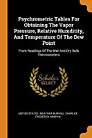 Psychrometric Tables for Obtaining the Vapor Pressure, Relative Humditity, and Temperature of the Dew Point: From Readings of the Wet and Dry Bulb Thermometers