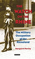 The Watch on the Rhine: The Military Occupation of the Rhineland. 1918-1930