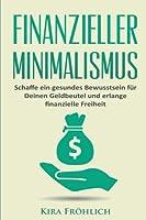 Finanzieller Minimalismus: Schaffe Ein Gesundes Bewusstsein Fuer Deinen Geldbeutel Und Erlange Finanzielle Freiheit (Minimalismus, Finanzieller Minimalismus, Geld Sparen, Finanzen)