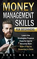 Money Management Skills for Beginners: Learn the Strategies Finance Experts Use to Become Rich — Even if You're Drowning in Debt
