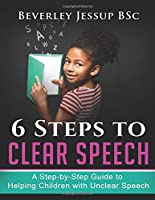 6 Steps to  Clear Speech: A Step-by-Step Guide to Helping Children with Unclear Speech