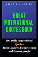 Great Motivational Quotes book: 500 Daily Inspirational Quotes from Leaders, business men and famous people (Inspirational and motivational Quotes book for 2020)